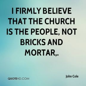 John Cole  - I firmly believe that the church is the people, not bricks and mortar.
