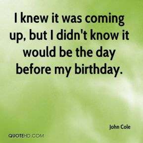 John Cole  - I knew it was coming up, but I didn't know it would be the day before my birthday.