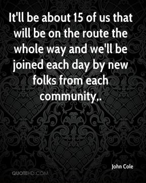 John Cole  - It'll be about 15 of us that will be on the route the whole way and we'll be joined each day by new folks from each community.