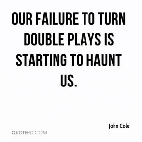John Cole  - Our failure to turn double plays is starting to haunt us.