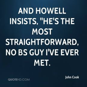 John Cook  - and Howell insists, ''He's the most straightforward, no BS guy I've ever met.