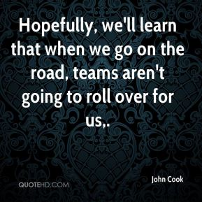 John Cook  - Hopefully, we'll learn that when we go on the road, teams aren't going to roll over for us.