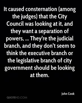 John Cook  - It caused consternation (among the judges) that the City Council was looking at it, and they want a separation of powers, ... They're the judicial branch, and they don't seem to think the executive branch or the legislative branch of city government should be looking at them.