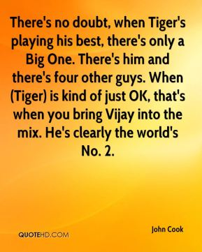John Cook  - There's no doubt, when Tiger's playing his best, there's only a Big One. There's him and there's four other guys. When (Tiger) is kind of just OK, that's when you bring Vijay into the mix. He's clearly the world's No. 2.