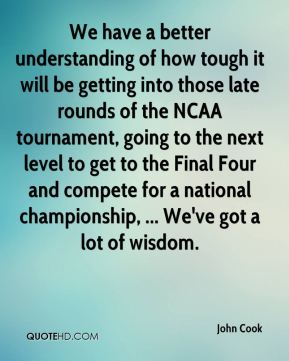 We have a better understanding of how tough it will be getting into those late rounds of the NCAA tournament, going to the next level to get to the Final Four and compete for a national championship, ... We've got a lot of wisdom.