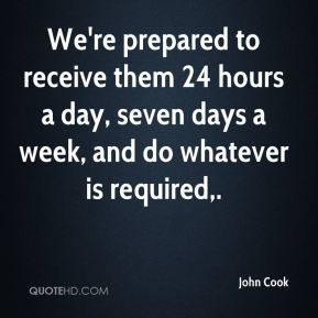 John Cook  - We're prepared to receive them 24 hours a day, seven days a week, and do whatever is required.