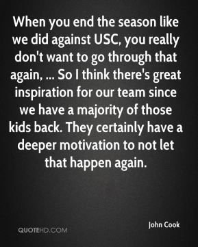 When you end the season like we did against USC, you really don't want to go through that again, ... So I think there's great inspiration for our team since we have a majority of those kids back. They certainly have a deeper motivation to not let that happen again.