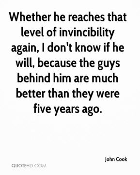 John Cook  - Whether he reaches that level of invincibility again, I don't know if he will, because the guys behind him are much better than they were five years ago.