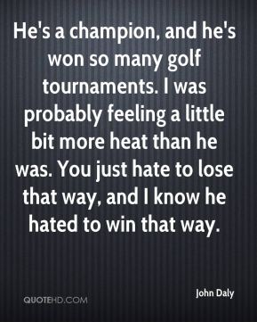 John Daly  - He's a champion, and he's won so many golf tournaments. I was probably feeling a little bit more heat than he was. You just hate to lose that way, and I know he hated to win that way.