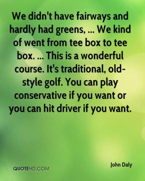John Daly  - We didn't have fairways and hardly had greens, ... We kind of went from tee box to tee box. ... This is a wonderful course. It's traditional, old-style golf. You can play conservative if you want or you can hit driver if you want.