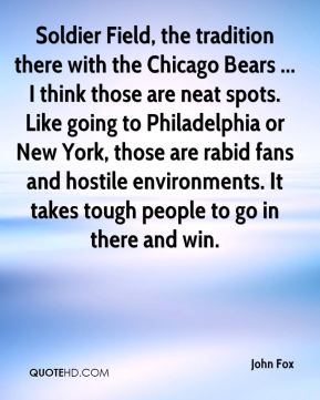 John Fox  - Soldier Field, the tradition there with the Chicago Bears ... I think those are neat spots. Like going to Philadelphia or New York, those are rabid fans and hostile environments. It takes tough people to go in there and win.
