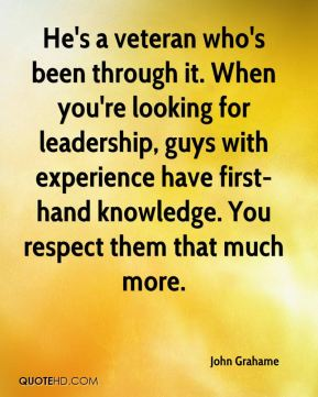 John Grahame  - He's a veteran who's been through it. When you're looking for leadership, guys with experience have first-hand knowledge. You respect them that much more.