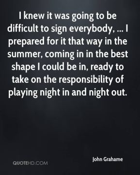 John Grahame  - I knew it was going to be difficult to sign everybody, ... I prepared for it that way in the summer, coming in in the best shape I could be in, ready to take on the responsibility of playing night in and night out.
