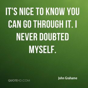 John Grahame  - It's nice to know you can go through it. I never doubted myself.