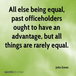 John Green  - All else being equal, past officeholders ought to have an advantage, but all things are rarely equal.