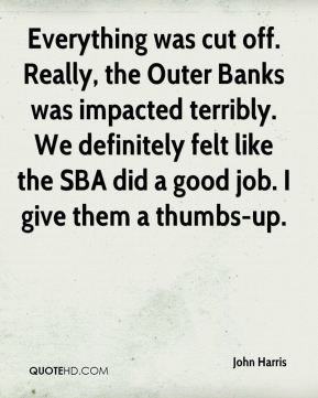 Everything was cut off. Really, the Outer Banks was impacted terribly. We definitely felt like the SBA did a good job. I give them a thumbs-up.