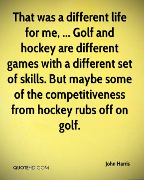 That was a different life for me, ... Golf and hockey are different games with a different set of skills. But maybe some of the competitiveness from hockey rubs off on golf.