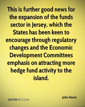 John Harris  - This is further good news for the expansion of the funds sector in Jersey, which the States has been keen to encourage through regulatory changes and the Economic Development Committees emphasis on attracting more hedge fund activity to the island.