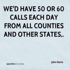 We'd have 50 or 60 calls each day from all counties and other states.