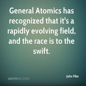 General Atomics has recognized that it's a rapidly evolving field, and the race is to the swift.
