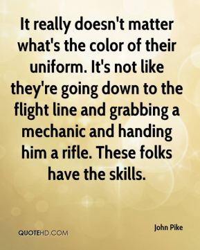 John Pike  - It really doesn't matter what's the color of their uniform. It's not like they're going down to the flight line and grabbing a mechanic and handing him a rifle. These folks have the skills.