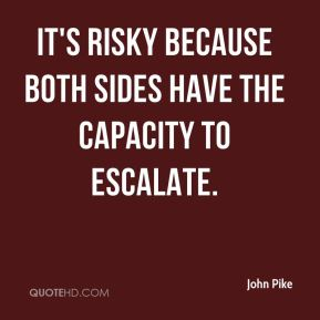 It's risky because both sides have the capacity to escalate.