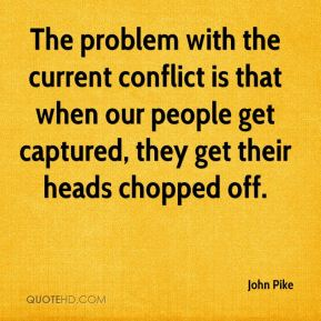 The problem with the current conflict is that when our people get captured, they get their heads chopped off.
