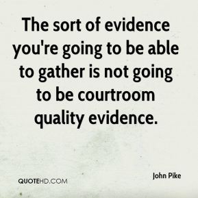 John Pike  - The sort of evidence you're going to be able to gather is not going to be courtroom quality evidence.