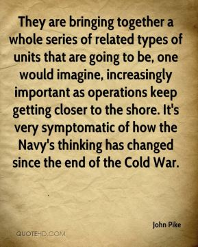 They are bringing together a whole series of related types of units that are going to be, one would imagine, increasingly important as operations keep getting closer to the shore. It's very symptomatic of how the Navy's thinking has changed since the end of the Cold War.