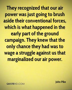 John Pike  - They recognized that our air power was just going to brush aside their conventional forces, which is what happened in the early part of the ground campaign. They knew that the only chance they had was to wage a struggle against us that marginalized our air power.