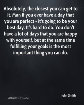 Absolutely, the closest you can get to it. Man if you ever have a day that you are perfect - it's going to be your best day. It's hard to do. You don't have a lot of days that you are happy with yourself, but at the same time fulfilling your goals is the most important thing you can do.