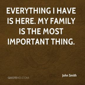 John Smith  - Everything I have is here. My family is the most important thing.