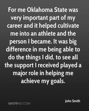 For me Oklahoma State was very important part of my career and it helped cultivate me into an athlete and the person I became. It was big difference in me being able to do the things I did, to see all the support I received played a major role in helping me achieve my goals.