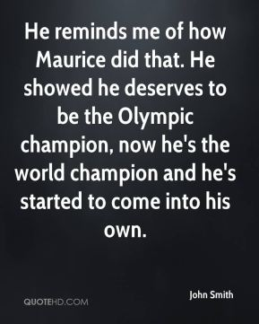 John Smith  - He reminds me of how Maurice did that. He showed he deserves to be the Olympic champion, now he's the world champion and he's started to come into his own.