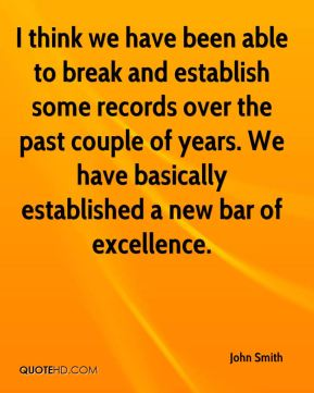 I think we have been able to break and establish some records over the past couple of years. We have basically established a new bar of excellence.