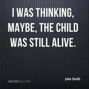 I was thinking, maybe, the child was still alive.