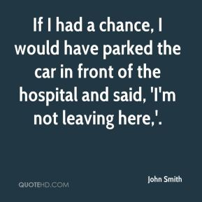 If I had a chance, I would have parked the car in front of the hospital and said, 'I'm not leaving here,'.