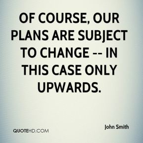 John Smith  - Of course, our plans are subject to change -- in this case only upwards.