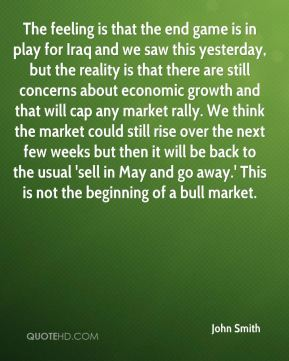 The feeling is that the end game is in play for Iraq and we saw this yesterday, but the reality is that there are still concerns about economic growth and that will cap any market rally. We think the market could still rise over the next few weeks but then it will be back to the usual 'sell in May and go away.' This is not the beginning of a bull market.