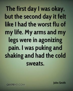 The first day I was okay, but the second day it felt like I had the worst flu of my life. My arms and my legs were in agonizing pain. I was puking and shaking and had the cold sweats.