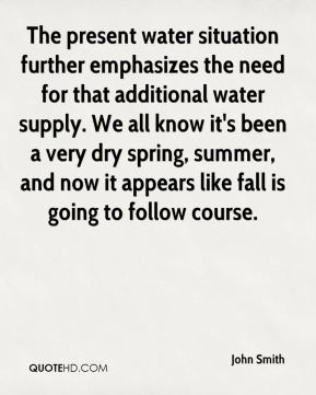 The present water situation further emphasizes the need for that additional water supply. We all know it's been a very dry spring, summer, and now it appears like fall is going to follow course.