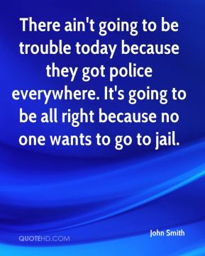 There ain't going to be trouble today because they got police everywhere. It's going to be all right because no one wants to go to jail.