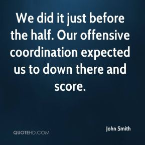 We did it just before the half. Our offensive coordination expected us to down there and score.