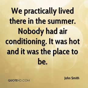 We practically lived there in the summer. Nobody had air conditioning. It was hot and it was the place to be.