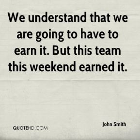 We understand that we are going to have to earn it. But this team this weekend earned it.