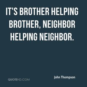 John Thompson  - It's brother helping brother, neighbor helping neighbor.