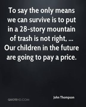 To say the only means we can survive is to put in a 28-story mountain of trash is not right, ... Our children in the future are going to pay a price.
