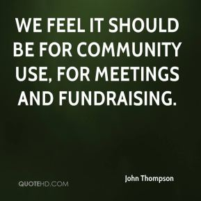 We feel it should be for community use, for meetings and fundraising.