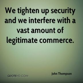 We tighten up security and we interfere with a vast amount of legitimate commerce.