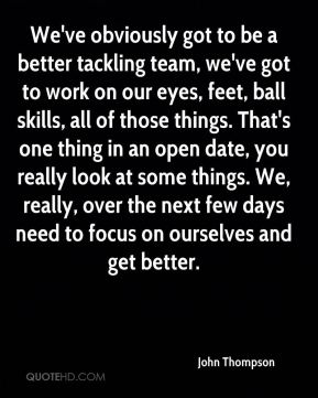 We've obviously got to be a better tackling team, we've got to work on our eyes, feet, ball skills, all of those things. That's one thing in an open date, you really look at some things. We, really, over the next few days need to focus on ourselves and get better.